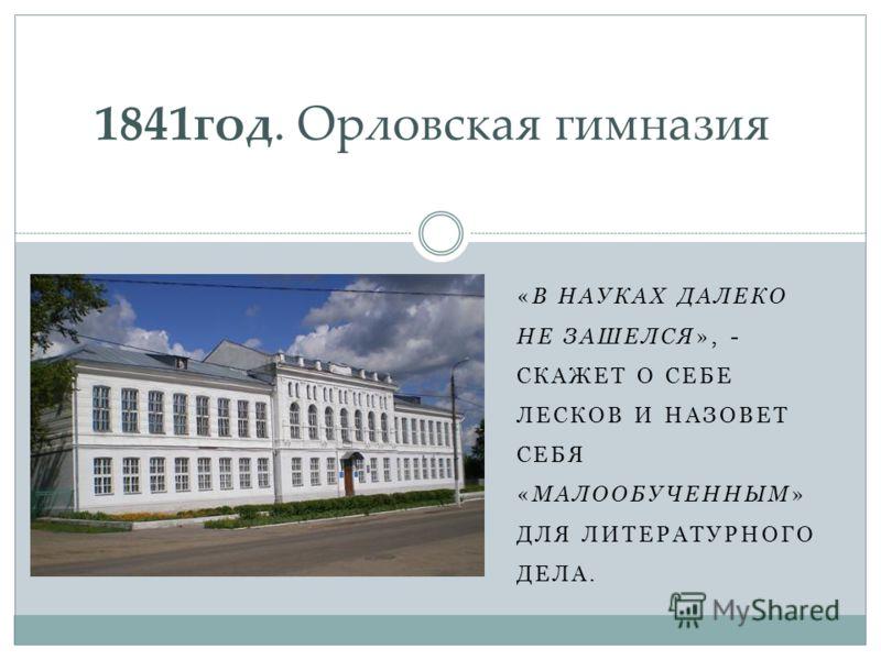 «В НАУКАХ ДАЛЕКО НЕ ЗАШЕЛСЯ», - СКАЖЕТ О СЕБЕ ЛЕСКОВ И НАЗОВЕТ СЕБЯ «МАЛООБУЧЕННЫМ» ДЛЯ ЛИТЕРАТУРНОГО ДЕЛА. 1841год. Орловская гимназия