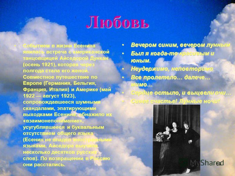 14 Любовь Событием в жизни Есенина явилась встреча с американской танцовщицей Айседорой Дункан (осень 1921), которая через полгода стала его женой. Совместное путешествие по Европе (Германия, Бельгия, Франция, Италия) и Америке (май 1922 август 1923)