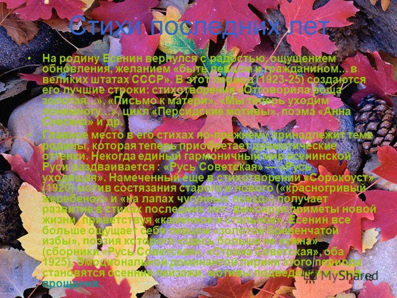 15 Стихи последних лет На родину Есенин вернулся с радостью, ощущением обновления, желанием «быть певцом и гражданином... в великих штатах СССР». В этот период (1923-25) создаются его лучшие строки: стихотворения «Отговорила роща золотая...», «Письмо