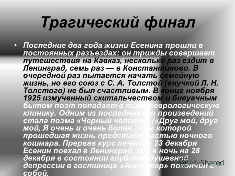 17 Трагический финал Последние два года жизни Есенина прошли в постоянных разъездах: он трижды совершает путешествия на Кавказ, несколько раз ездит в Ленинград, семь раз в Константиново. В очередной раз пытается начать семейную жизнь, но его союз с С