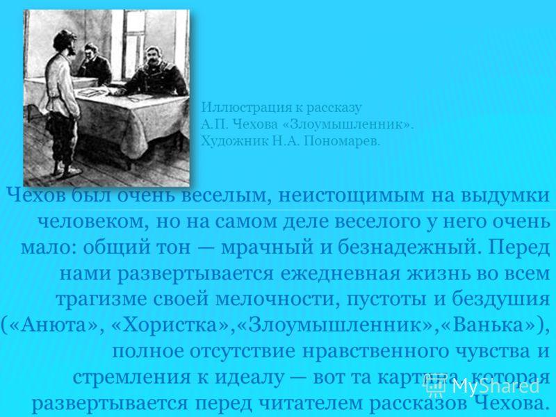Чехов был очень веселым, неистощимым на выдумки человеком, но на самом деле веселого у него очень мало: общий тон мрачный и безнадежный. Перед нами развертывается ежедневная жизнь во всем трагизме своей мелочности, пустоты и бездушия («Анюта», «Хорис