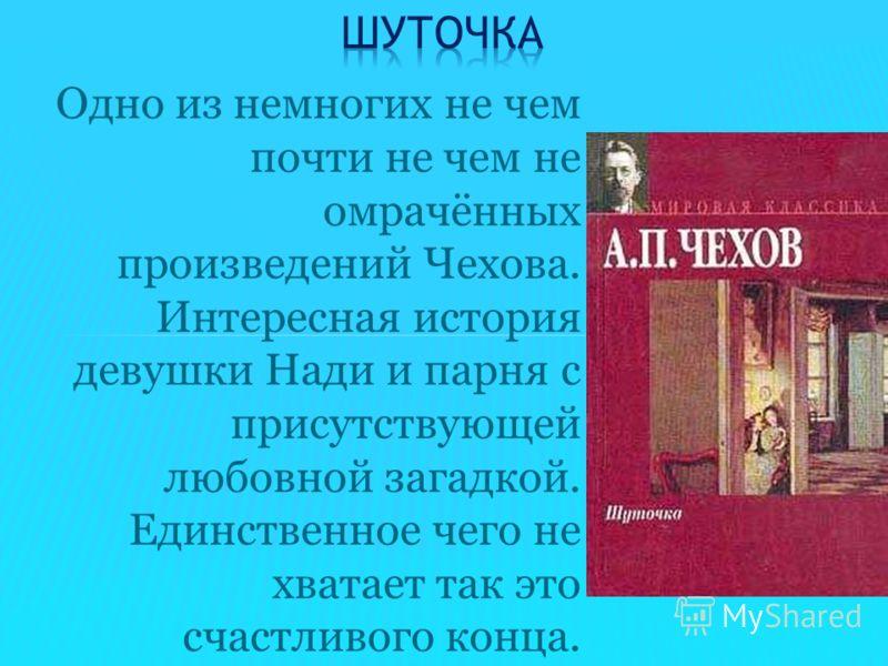 Одно из немногих не чем почти не чем не омрачённых произведений Чехова. Интересная история девушки Нади и парня с присутствующей любовной загадкой. Единственное чего не хватает так это счастливого конца.