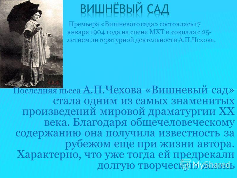 Последняя пьеса А.П.Чехова «Вишневый сад» стала одним из самых знаменитых произведений мировой драматургии ХХ века. Благодаря общечеловеческому содержанию она получила известность за рубежом еще при жизни автора. Характерно, что уже тогда ей предрека
