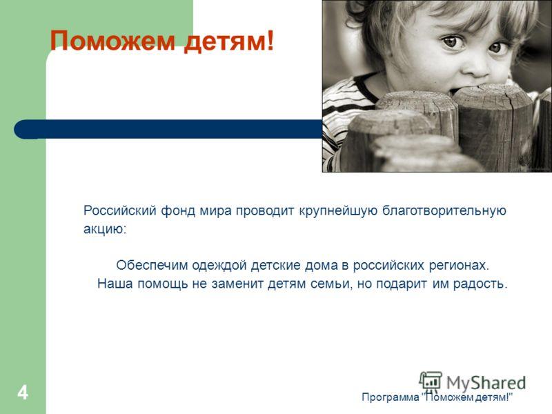 Программа Поможем детям! 4 Российский фонд мира проводит крупнейшую благотворительную акцию: Обеспечим одеждой детские дома в российских регионах. Наша помощь не заменит детям семьи, но подарит им радость. Поможем детям!