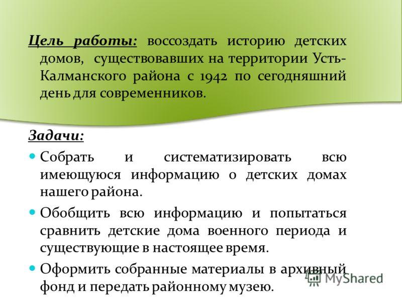 Цель работы: воссоздать историю детских домов, существовавших на территории Усть- Калманского района с 1942 по сегодняшний день для современников. Задачи: Собрать и систематизировать всю имеющуюся информацию о детских домах нашего района. Обобщить вс