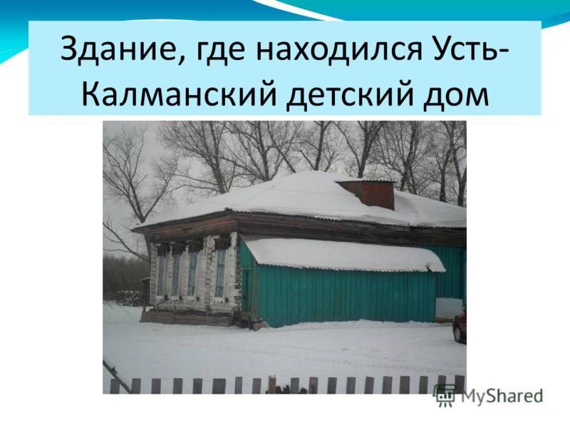 Здание, где находился Усть- Калманский детский дом