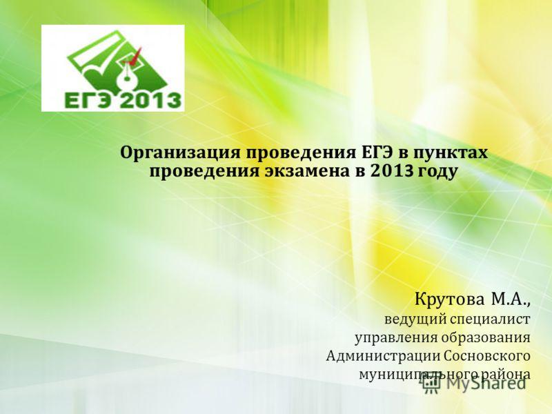 Организация проведения ЕГЭ в пунктах проведения экзамена в 201 3 году Крутова М.А., ведущий специалист управления образования Администрации Сосновского муниципального района