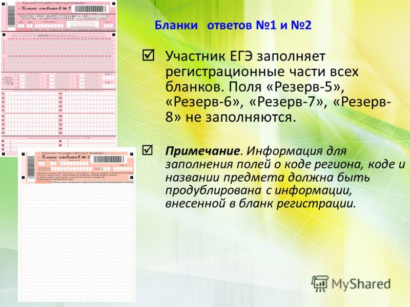 Участник ЕГЭ заполняет регистрационные части всех бланков. Поля «Резерв-5», «Резерв-6», «Резерв-7», «Резерв- 8» не заполняются. Примечание. Информация для заполнения полей о коде региона, коде и названии предмета должна быть продублирована с информац