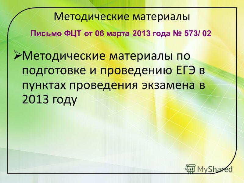 Методические материалы Методические материалы по подготовке и проведению ЕГЭ в пунктах проведения экзамена в 2013 году Письмо ФЦТ от 06 марта 2013 года 573/ 02
