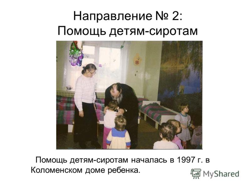 Направление 2: Помощь детям-сиротам Помощь детям-сиротам началась в 1997 г. в Коломенском доме ребенка.