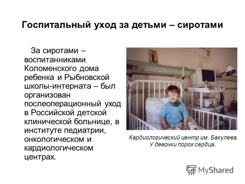 Госпитальный уход за детьми – сиротами За сиротами – воспитанниками Коломенского дома ребенка и Рыбновской школы-интерната – был организован послеоперационный уход в Российской детской клинической больнице, в институте педиатрии, онкологическом и кар
