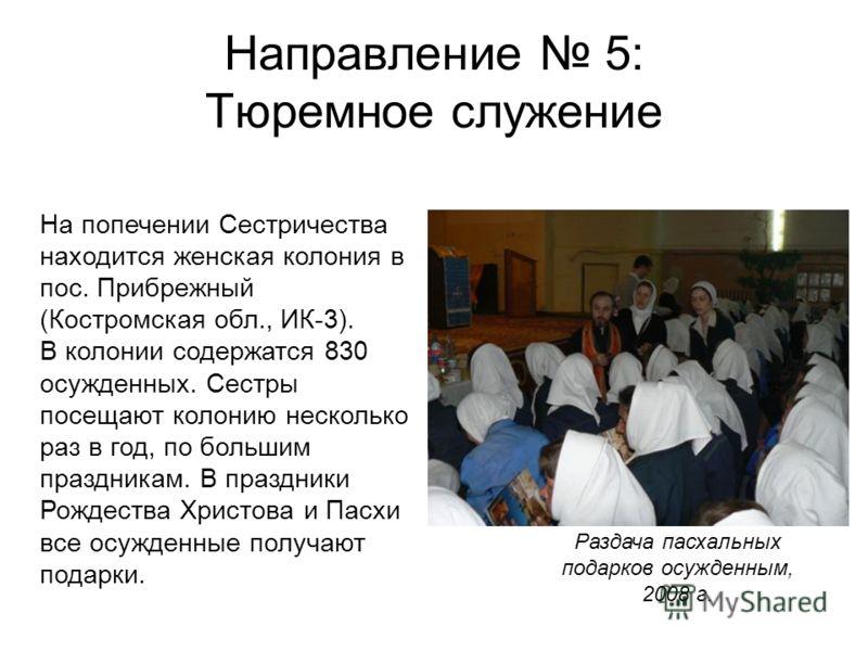 Направление 5: Тюремное служение На попечении Сестричества находится женская колония в пос. Прибрежный (Костромская обл., ИК-3). В колонии содержатся 830 осужденных. Сестры посещают колонию несколько раз в год, по большим праздникам. В праздники Рожд