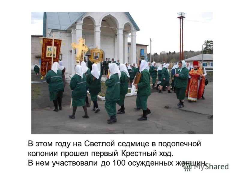 В этом году на Светлой седмице в подопечной колонии прошел первый Крестный ход. В нем участвовали до 100 осужденных женщин.