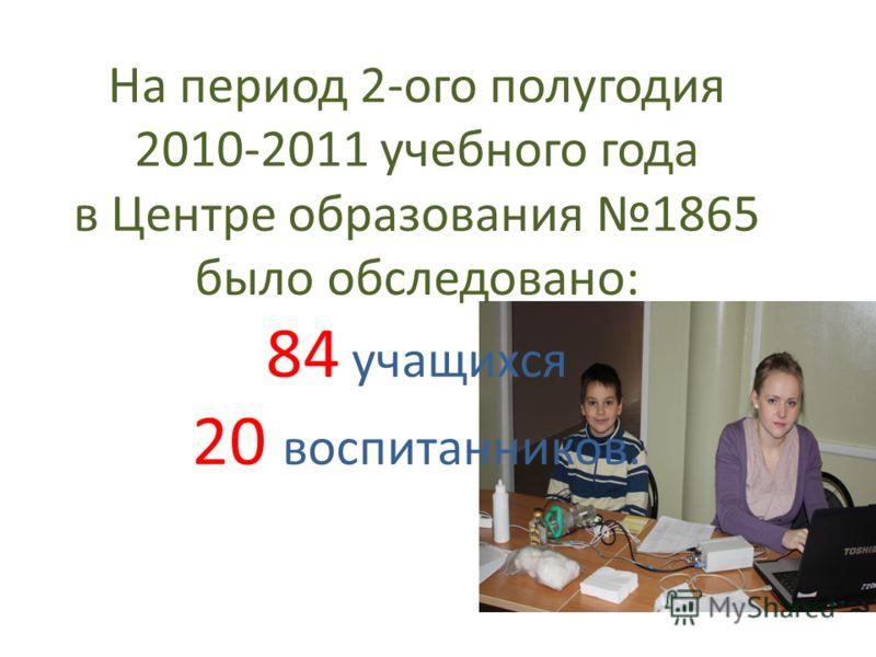 На период 2-ого полугодия 2010-2011 учебного года в Центре образования 1865 было обследовано: 84 учащихся 20 воспитанников.