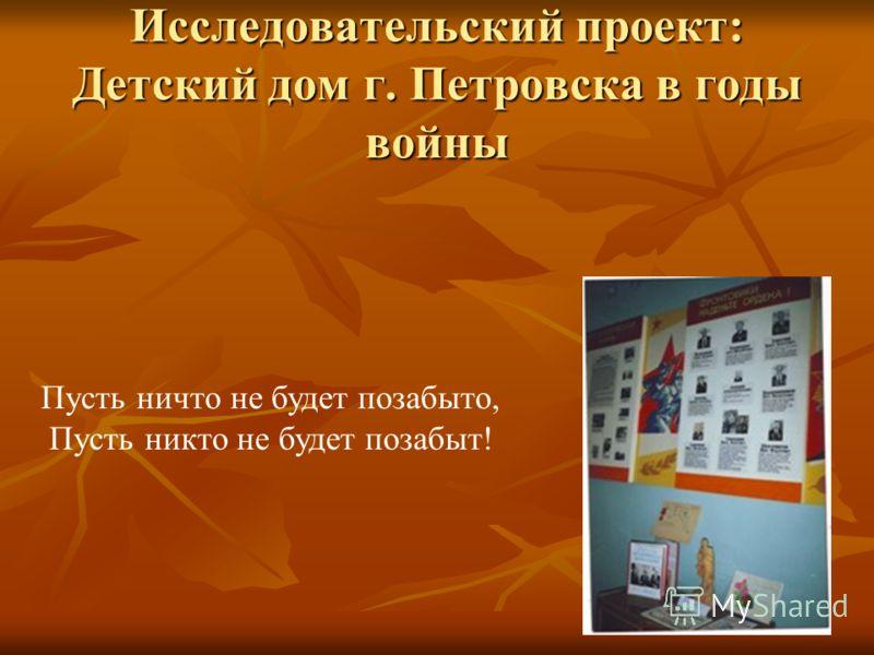 Исследовательский проект: Детский дом г. Петровска в годы войны Пусть ничто не будет позабыто, Пусть никто не будет позабыт!