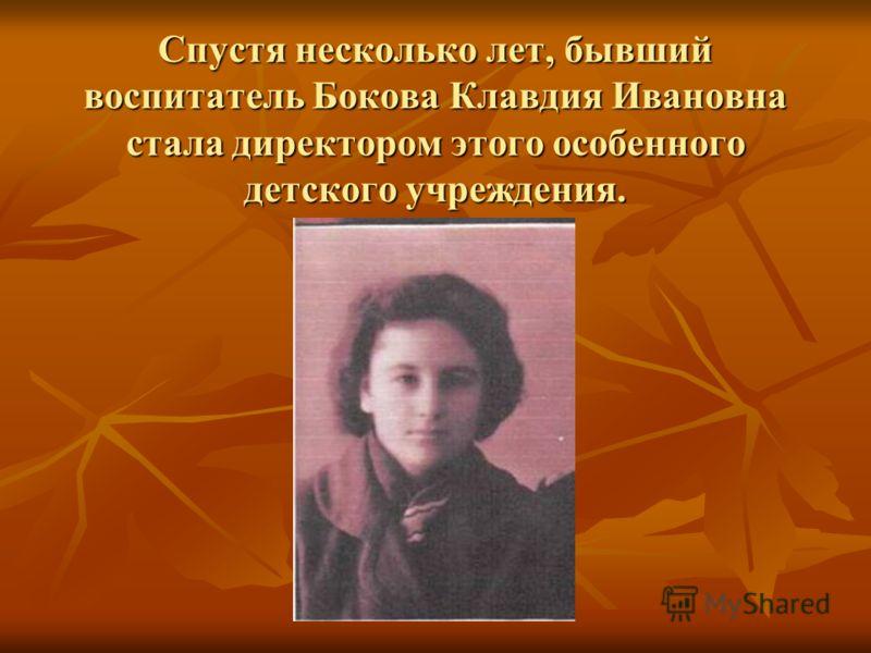 Спустя несколько лет, бывший воспитатель Бокова Клавдия Ивановна стала директором этого особенного детского учреждения.