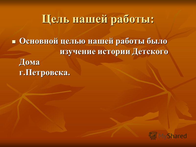 Цель нашей работы: Основной целью нашей работы было изучение истории Детского Дома г.Петровска. Основной целью нашей работы было изучение истории Детского Дома г.Петровска.