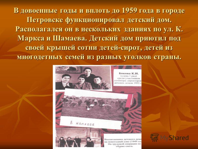 В довоенные годы и вплоть до 1959 года в городе Петровске функционировал детский дом. Располагался он в нескольких зданиях по ул. К. Маркса и Шамаева. Детский дом приютил под своей крышей сотни детей-сирот, детей из многодетных семей из разных уголко