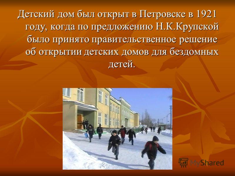 Детский дом был открыт в Петровске в 1921 году, когда по предложению Н.К.Крупской было принято правительственное решение об открытии детских домов для бездомных детей.