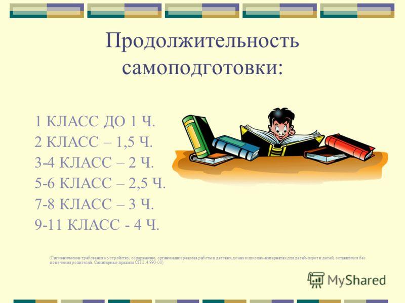 Продолжительность самоподготовки: 1 КЛАСС ДО 1 Ч. 2 КЛАСС – 1,5 Ч. 3-4 КЛАСС – 2 Ч. 5-6 КЛАСС – 2,5 Ч. 7-8 КЛАСС – 3 Ч. 9-11 КЛАСС - 4 Ч. (Гигиенические требования к устройству, содержанию, организации режима работы в детских домах и школах-интерната