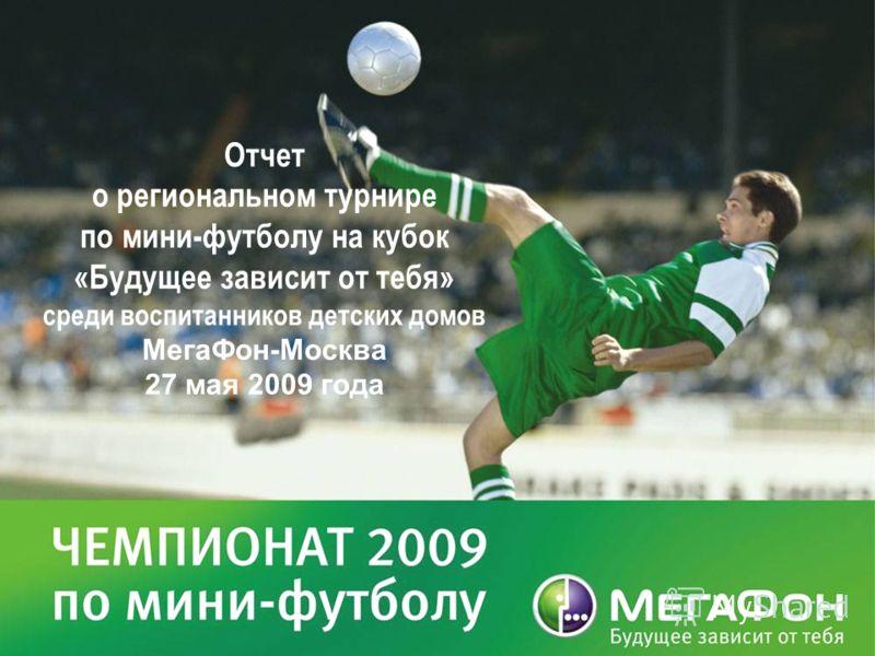 Отчет о региональном турнире по мини-футболу на кубок «Будущее зависит от тебя» среди воспитанников детских домов МегаФон-Москва 27 мая 2009 года
