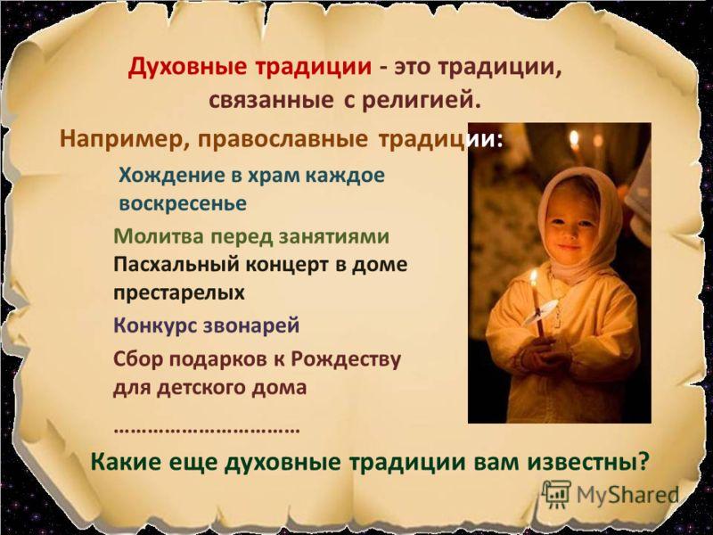 Духовные традиции - это традиции, связанные с религией. Молитва перед занятиями Хождение в храм каждое воскресенье Пасхальный концерт в доме престарелых Конкурс звонарей Сбор подарков к Рождеству для детского дома Какие еще духовные традиции вам изве