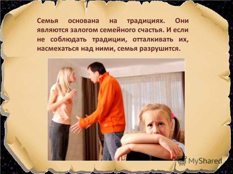 Семья основана на традициях. Они являются залогом семейного счастья. И если не соблюдать традиции, отталкивать их, насмехаться над ними, семья разрушится.