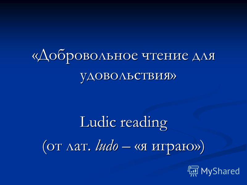 «Добровольное чтение для удовольствия» Ludic reading (от лат. ludo – «я играю»)