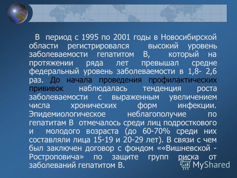 В период с 1995 по 2001 годы в Новосибирской области регистрировался высокий уровень заболеваемости гепатитом В, который на протяжении ряда лет превышал средне федеральный уровень заболеваемости в 1,8- 2,6 раз. До начала проведения профилактических п