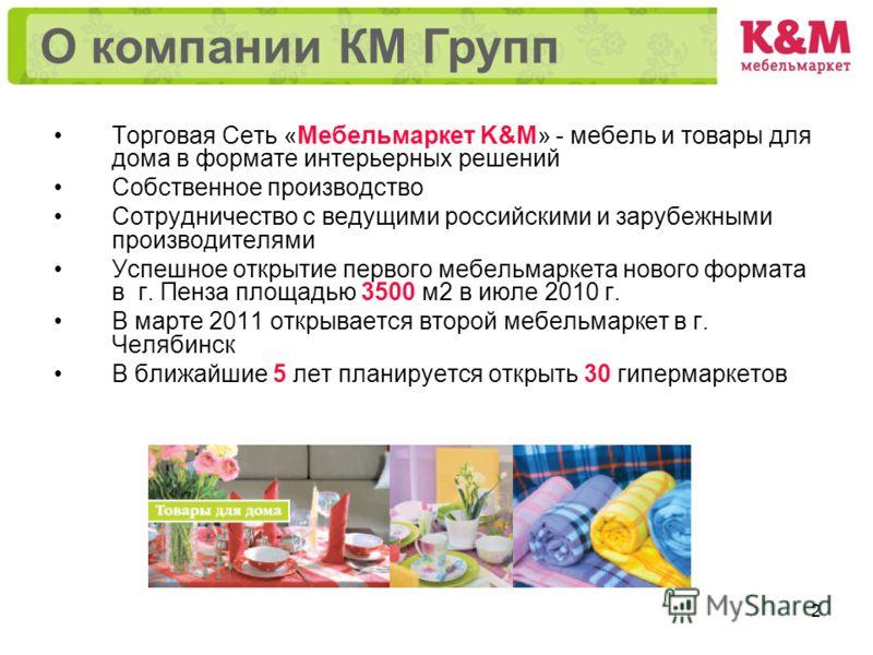 2 Торговая Сеть «Мебельмаркет K&M» - мебель и товары для дома в формате интерьерных решений Собственное производство Сотрудничество с ведущими российскими и зарубежными производителями Успешное открытие первого мебельмаркета нового формата в г. Пенза