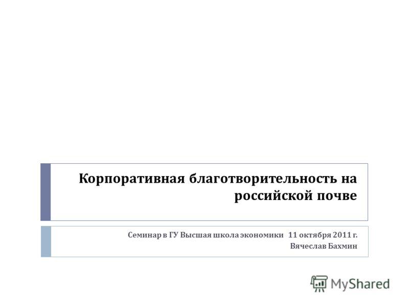Корпоративная благотворительность на российской почве Семинар в ГУ Высшая школа экономики 11 октября 2011 г. Вячеслав Бахмин