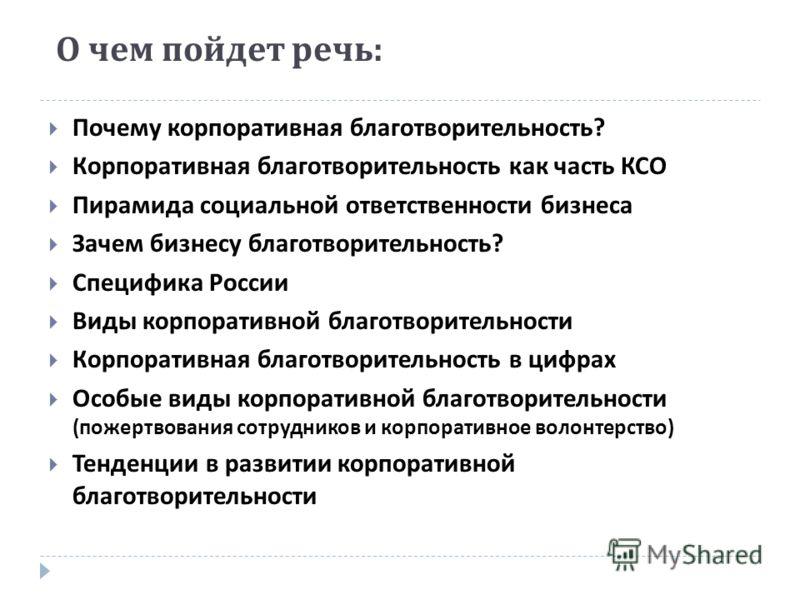 О чем пойдет речь : Почему корпоративная благотворительность ? Корпоративная благотворительность как часть КСО Пирамида социальной ответственности бизнеса Зачем бизнесу благотворительность ? Специфика России Виды корпоративной благотворительности Кор