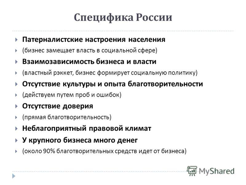 Специфика России Патерналистские настроения населения ( бизнес замещает власть в социальной сфере ) Взаимозависимость бизнеса и власти ( властный рэккет, бизнес формирует социальную политику ) Отсутствие культуры и опыта благотворительности ( действу