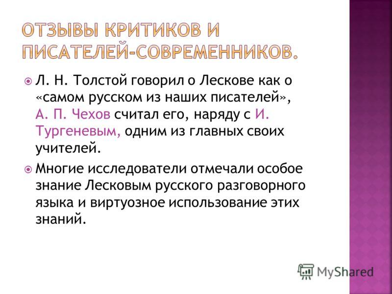 Л. Н. Толстой говорил о Лескове как о «самом русском из наших писателей», А. П. Чехов считал его, наряду с И. Тургеневым, одним из главных своих учителей. Многие исследователи отмечали особое знание Лесковым русского разговорного языка и виртуозное и