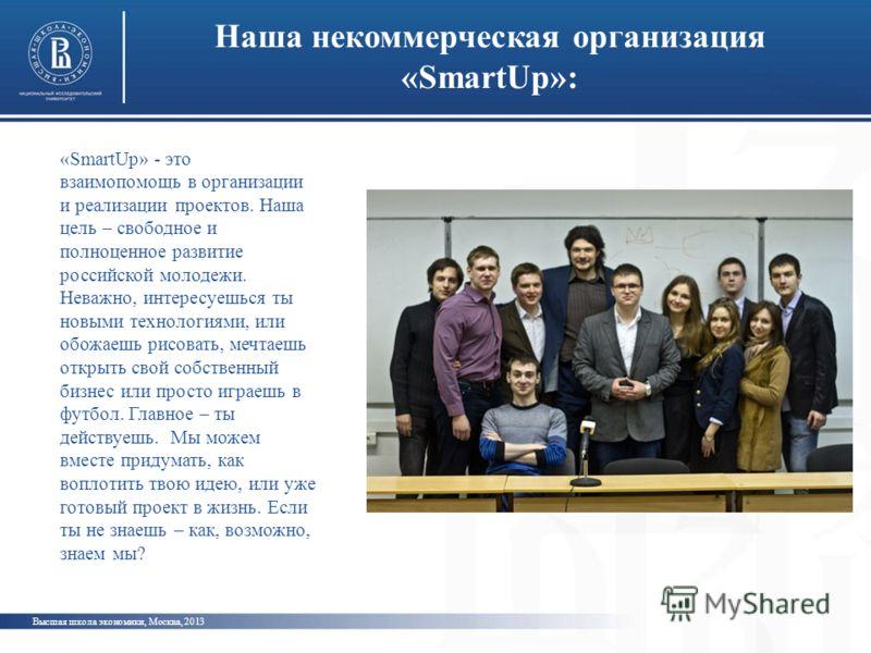 Наша некоммерческая организация «SmartUp»: Высшая школа экономики, Москва, 2013 «SmartUp» - это взаимопомощь в организации и реализации проектов. Наша цель – свободное и полноценное развитие российской молодежи. Неважно, интересуешься ты новыми техно