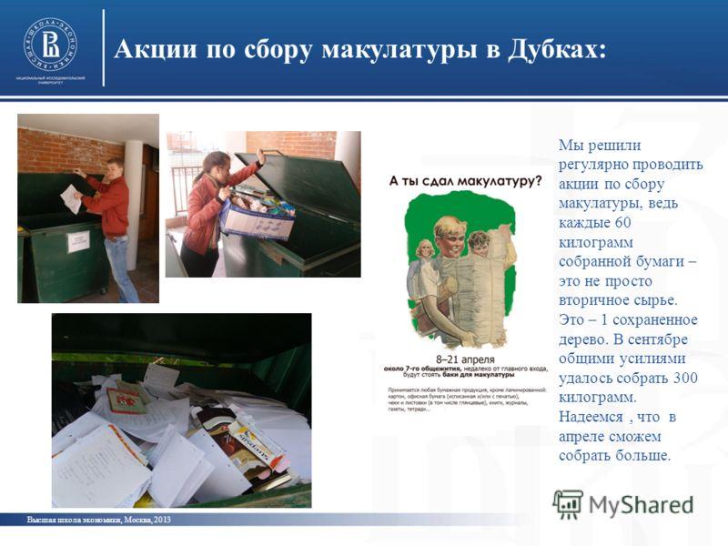 Акции по сбору макулатуры в Дубках: Высшая школа экономики, Москва, 2013 Мы решили регулярно проводить акции по сбору макулатуры, ведь каждые 60 килограмм собранной бумаги – это не просто вторичное сырье. Это – 1 сохраненное дерево. В сентябре общими