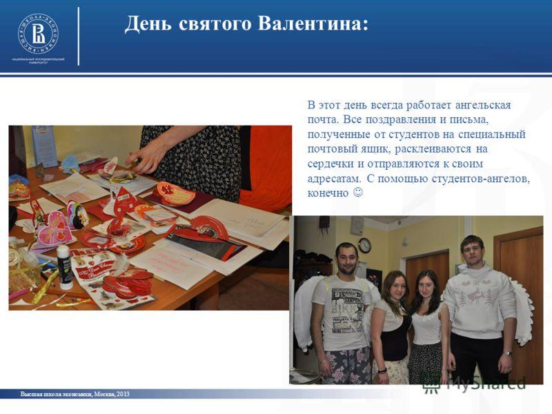 День святого Валентина: Высшая школа экономики, Москва, 2013 В этот день всегда работает ангельская почта. Все поздравления и письма, полученные от студентов на специальный почтовый ящик, расклеиваются на сердечки и отправляются к своим адресатам. С