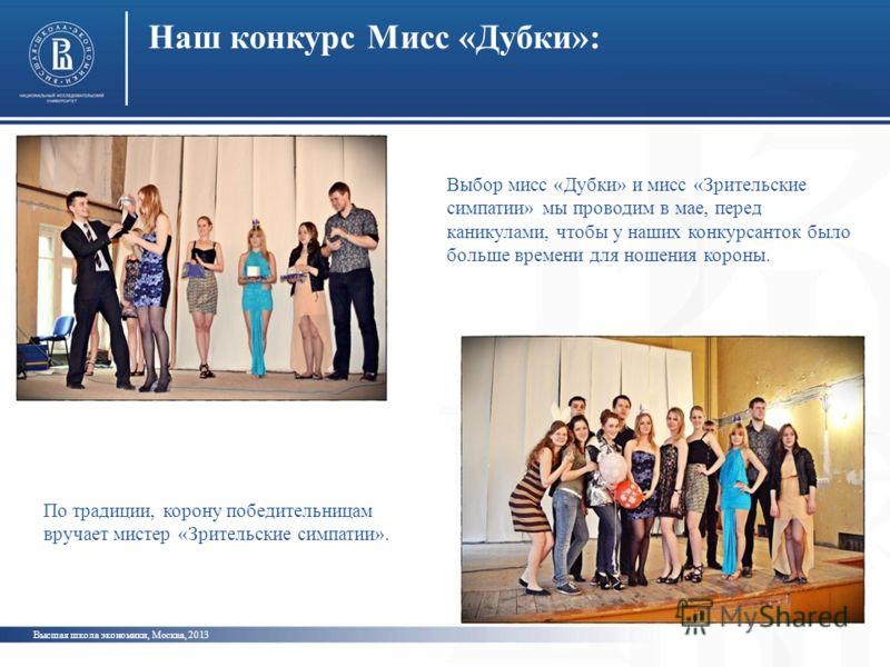 Наш конкурс Мисс «Дубки»: Высшая школа экономики, Москва, 2013 Выбор мисс «Дубки» и мисс «Зрительские симпатии» мы проводим в мае, перед каникулами, чтобы у наших конкурсанток было больше времени для ношения короны. По традиции, корону победительница