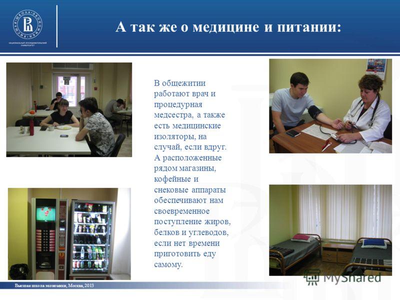 А так же о медицине и питании: Высшая школа экономики, Москва, 2013 В общежитии работают врач и процедурная медсестра, а также есть медицинские изоляторы, на случай, если вдруг. А расположенные рядом магазины, кофейные и снековые аппараты обеспечиваю