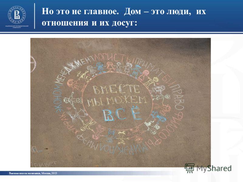 Но это не главное. Дом – это люди, их отношения и их досуг: Высшая школа экономики, Москва, 2013