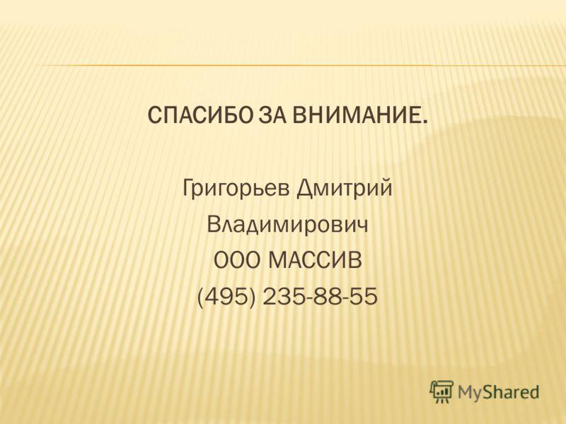 СПАСИБО ЗА ВНИМАНИЕ. Григорьев Дмитрий Владимирович ООО МАССИВ (495) 235-88-55