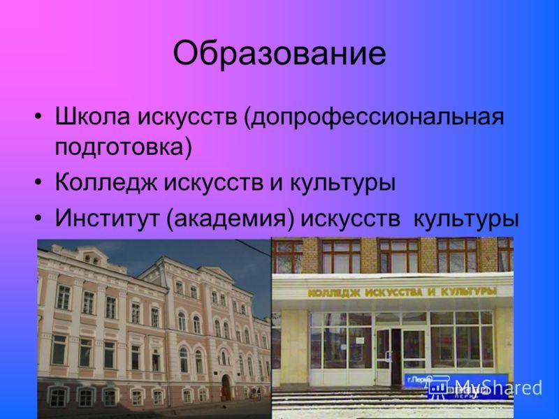 Образование Школа искусств (допрофессиональная подготовка) Колледж искусств и культуры Институт (академия) искусств культуры