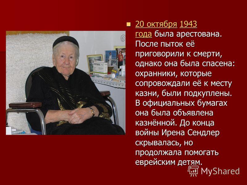 20 октября 1943 года была арестована. После пыток её приговорили к смерти, однако она была спасена: охранники, которые сопровождали её к месту казни, были подкуплены. В официальных бумагах она была объявлена казнённой. До конца войны Ирена Сендлер ск
