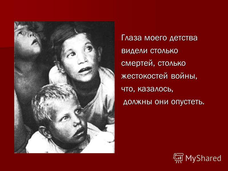 Глаза моего детства Глаза моего детства видели столько видели столько смертей, столько смертей, столько жестокостей войны, жестокостей войны, что, казалось, что, казалось, должны они опустеть. должны они опустеть.