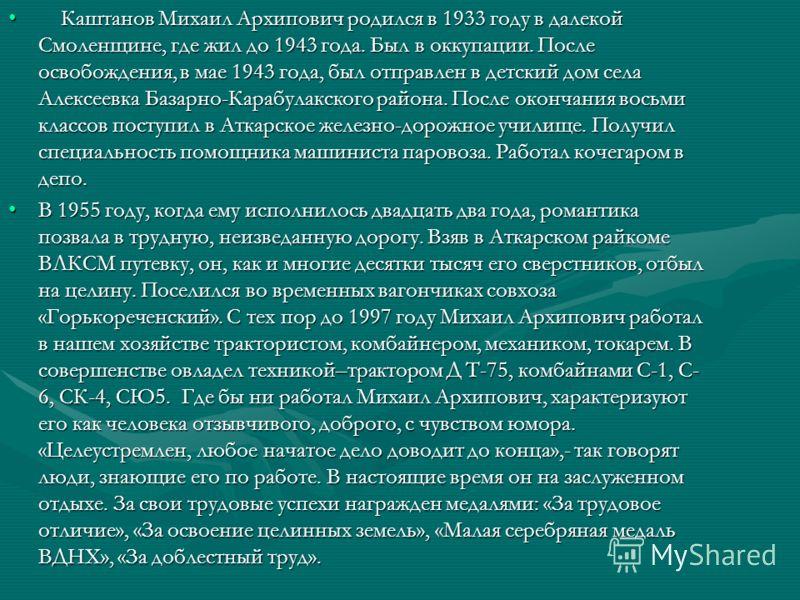 Каштанов Михаил Архипович родился в 1933 году в далекой Смоленщине, где жил до 1943 года. Был в оккупации. После освобождения, в мае 1943 года, был отправлен в детский дом села Алексеевка Базарно-Карабулакского района. После окончания восьми классов
