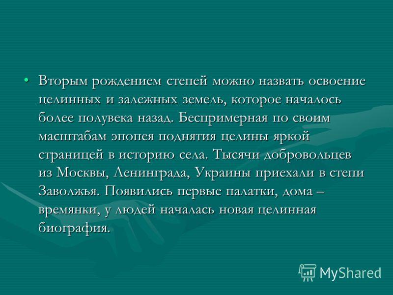 Вторым рождением степей можно назвать освоение целинных и залежных земель, которое началось более полувека назад. Беспримерная по своим масштабам эпопея поднятия целины яркой страницей в историю села. Тысячи добровольцев из Москвы, Ленинграда, Украин