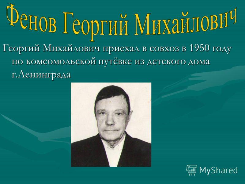 Георгий Михайлович приехал в совхоз в 1950 году по комсомольской путёвке из детского дома г.Ленинграда