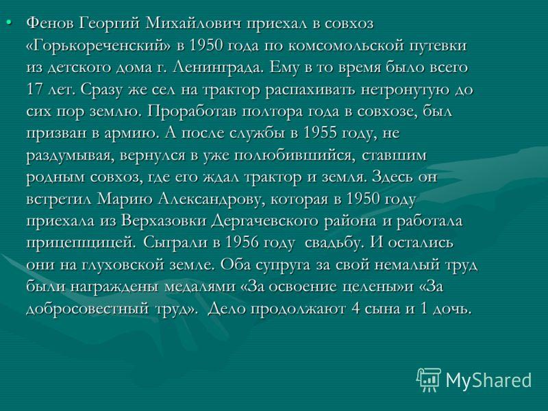 Фенов Георгий Михайлович приехал в совхоз «Горькореченский» в 1950 года по комсомольской путевки из детского дома г. Ленинграда. Ему в то время было всего 17 лет. Сразу же сел на трактор распахивать нетронутую до сих пор землю. Проработав полтора год