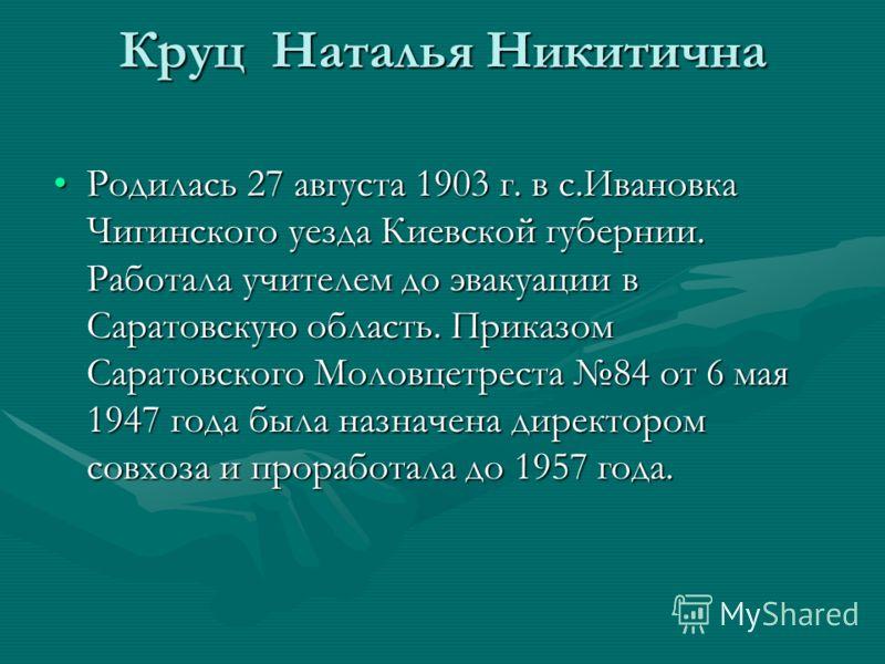 Круц Наталья Никитична Родилась 27 августа 1903 г. в с.Ивановка Чигинского уезда Киевской губернии. Работала учителем до эвакуации в Саратовскую область. Приказом Саратовского Моловцетреста 84 от 6 мая 1947 года была назначена директором совхоза и пр