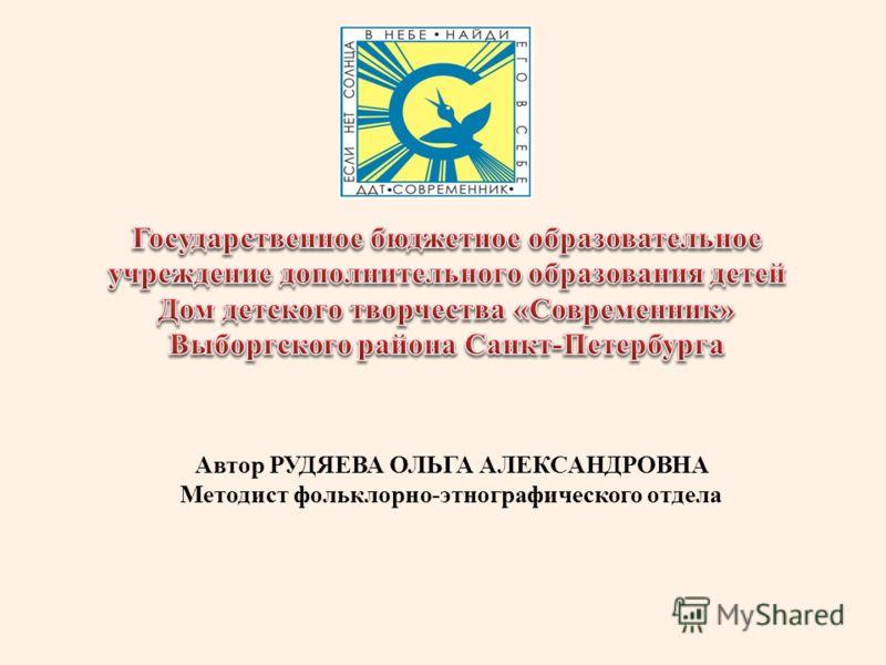 Автор РУДЯЕВА ОЛЬГА АЛЕКСАНДРОВНА Методист фольклорно-этнографического отдела